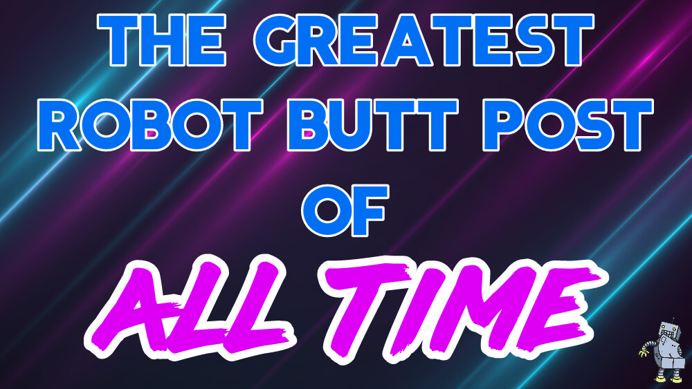 The Greatest Robot Butt Post of All Time: Round 1